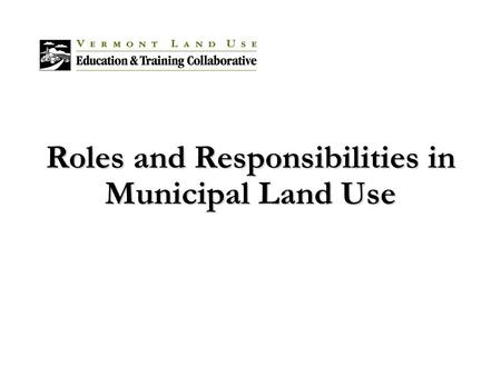 Roles and Responsibilities in Municipal Land Use.