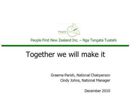 People First New Zealand Inc. – Nga Tangata Tuatahi Together we will make it Graeme Parish, National Chairperson Cindy Johns, National Manager December.