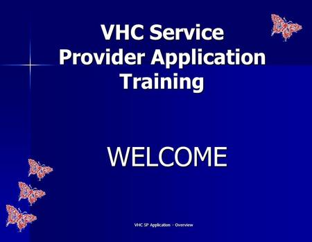 VHC SP Application - Overview VHC Service Provider Application Training WELCOME.