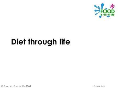 © Food – a fact of life 2009 Diet through life Foundation.