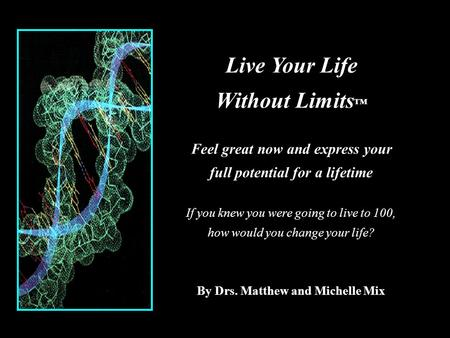 Live Your Life Without Limits ™ Feel great now and express your full potential for a lifetime If you knew you were going to live to 100, how would you.