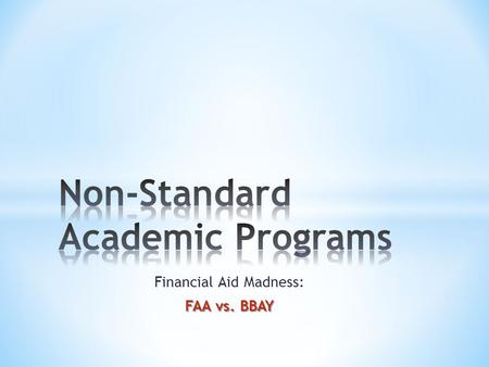 Financial Aid Madness: FAA vs. BBAY. Agenda * Challenges of the Elite 8 – Factors influencing the need for non-standard academic programs * Fundamentals.