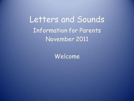 Letters and Sounds Information for Parents November 2011 Welcome.