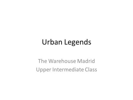 Urban Legends The Warehouse Madrid Upper Intermediate Class.