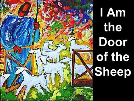 I Am the Door of the Sheep. Note: Any videos in this presentation will only play online. After you download the slideshow, you will need to also download.
