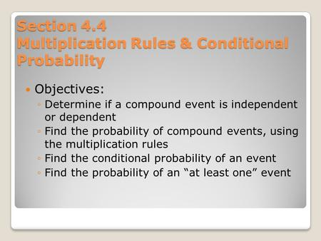 Section 4.4 Multiplication Rules & Conditional Probability Objectives: ◦Determine if a compound event is independent or dependent ◦Find the probability.