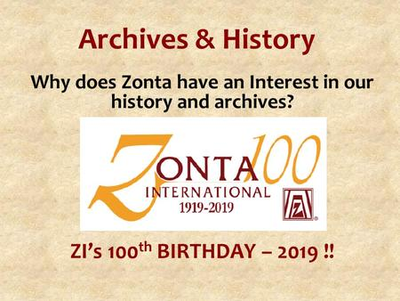 Archives & History Why does Zonta have an Interest in our history and archives? ZI's 100 th BIRTHDAY – 2019 !!
