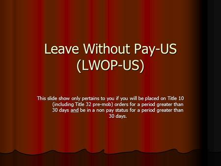 Leave Without Pay-US (LWOP-US) This slide show only pertains to you if you will be placed on Title 10 (including Title 32 pre-mob) orders for a period.