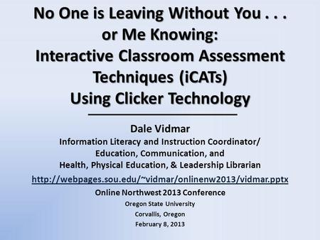 No One is Leaving Without You... or Me Knowing: Interactive Classroom Assessment Techniques (iCATs) Using Clicker Technology Dale Vidmar Information Literacy.