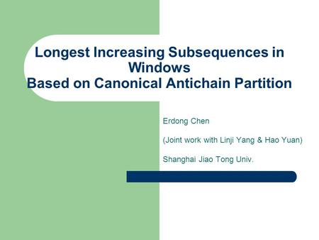 Longest Increasing Subsequences in Windows Based on Canonical Antichain Partition Erdong Chen (Joint work with Linji Yang & Hao Yuan) Shanghai Jiao Tong.