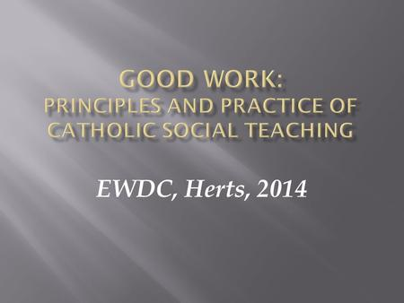 EWDC, Herts, 2014.  The Roman Catholic Church's 'Social Teaching' is what the Church has to say and, together with all people of good will to put into.