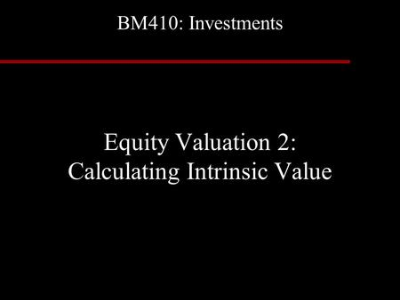 BM410: Investments Equity Valuation 2: Calculating Intrinsic Value.
