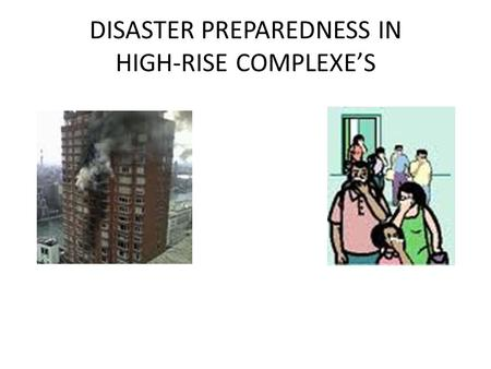 "DISASTER PREPAREDNESS IN HIGH-RISE COMPLEXE'S. Disaster & Immediate Evacuation ""Drastic Times Call For Drastic Measures"""