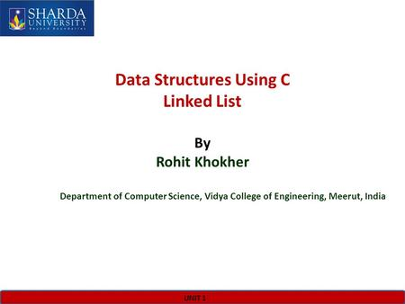 UNIT 1 Data Structures Using C Linked List By Rohit Khokher Department of Computer Science, Vidya College of Engineering, Meerut, India.