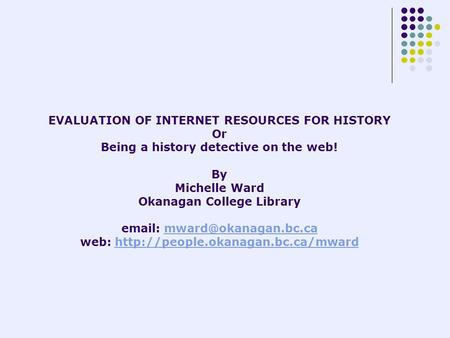 EVALUATION OF INTERNET RESOURCES FOR HISTORY Or Being a history detective on the web! By Michelle Ward Okanagan College Library