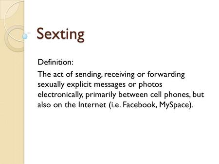 Sexting Definition: The act of sending, receiving or forwarding sexually explicit messages or photos electronically, primarily between cell phones, but.