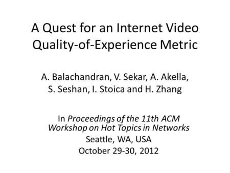 A Quest for an Internet Video Quality-of-Experience Metric A. Balachandran, V. Sekar, A. Akella, S. Seshan, I. Stoica and H. Zhang In Proceedings of the.