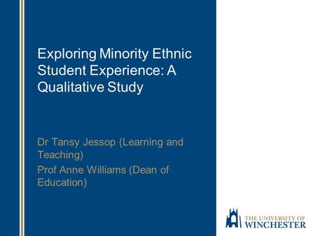 Exploring Minority Ethnic Student Experience: A Qualitative Study Dr Tansy Jessop (Learning and Teaching) Prof Anne Williams (Dean of Education)