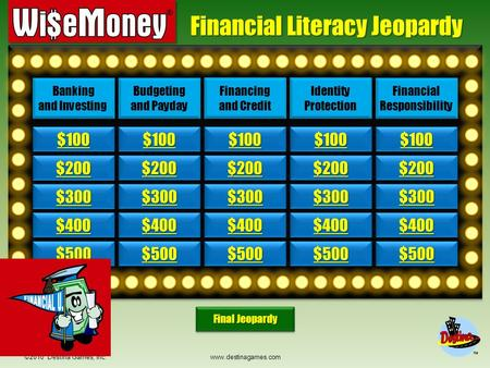 ©2010 Destina Games, Inc. www.destinagames.com Financial Literacy Jeopardy $200 $300 $400 $500 $100 $200 $300 $400 $500 $100 $200 $300 $400 $500 $100.