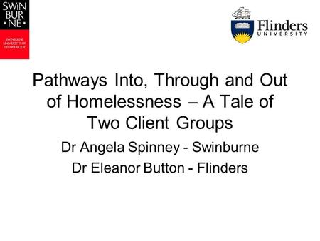 Pathways Into, Through and Out of Homelessness – A Tale of Two Client Groups Dr Angela Spinney - Swinburne Dr Eleanor Button - Flinders.