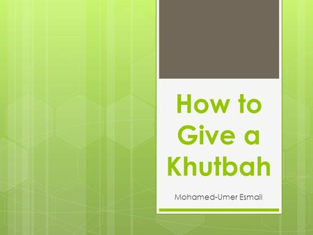 How to Give a Khutbah Mohamed-Umer Esmail. Overview  Khutbah  Evidence from Quran,  Hadith,  and Ijma  Arkan (Integrals)  Sunnah  Etiquettes.