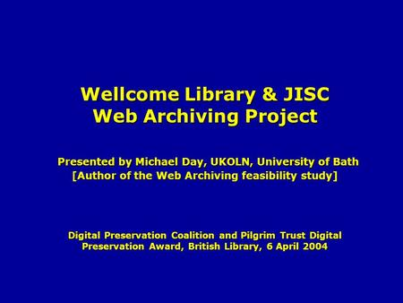 Wellcome Library & JISC Web Archiving Project Presented by Michael Day, UKOLN, University of Bath [Author of the Web Archiving feasibility study] Digital.