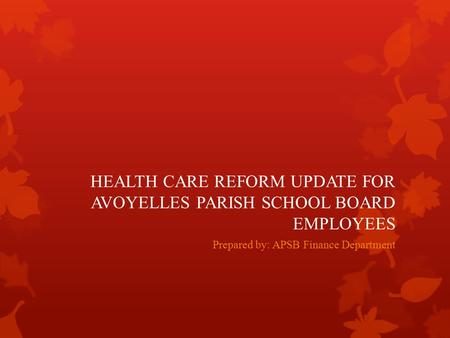HEALTH CARE REFORM UPDATE FOR AVOYELLES PARISH SCHOOL BOARD EMPLOYEES Prepared by: APSB Finance Department.
