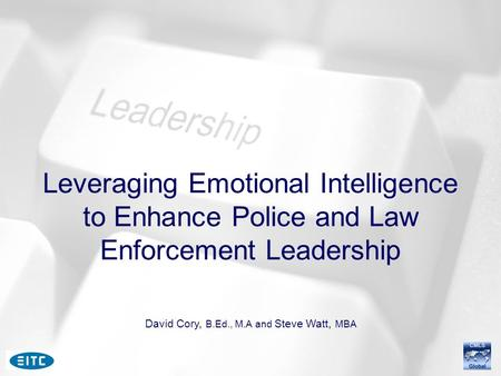 Leveraging Emotional Intelligence to Enhance Police and Law Enforcement Leadership David Cory, B.Ed., M.A and Steve Watt, MBA.