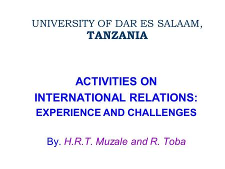 UNIVERSITY OF DAR ES SALAAM, TANZANIA ACTIVITIES ON INTERNATIONAL RELATIONS: EXPERIENCE AND CHALLENGES By. H.R.T. Muzale and R. Toba.