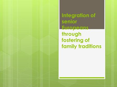 Integration of senior Europeans through fostering of family traditions.