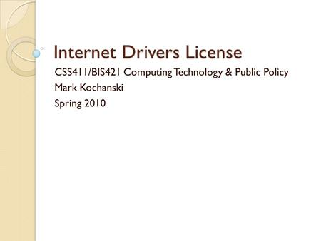 Internet Drivers License CSS411/BIS421 Computing Technology & Public Policy Mark Kochanski Spring 2010.