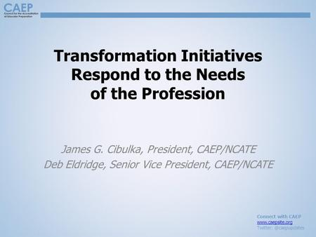 Connect with CAEP  Transformation Initiatives Respond to the Needs of the Profession James G. Cibulka, President,