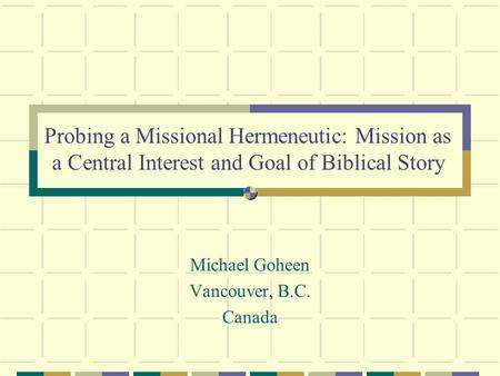 Probing a Missional Hermeneutic: Mission as a Central Interest and Goal of Biblical Story Michael Goheen Vancouver, B.C. Canada.