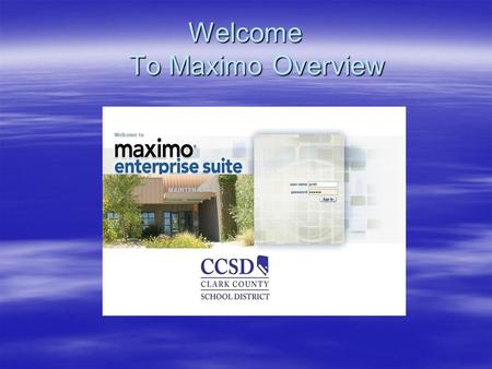 Welcome To Maximo Overview. Maximo Enterprise Suite Overview Clark County School District Facilities Division Maintenance Department 2007.