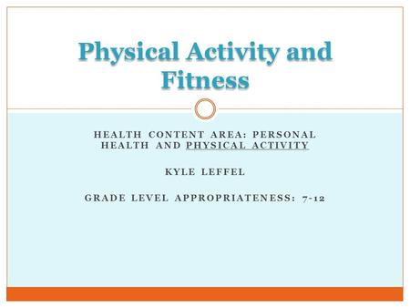 HEALTH CONTENT AREA: PERSONAL HEALTH AND PHYSICAL ACTIVITY KYLE LEFFEL GRADE LEVEL APPROPRIATENESS: 7-12 Physical Activity and Fitness.