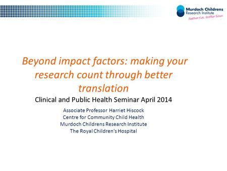 Beyond impact factors: making your research count through better translation Clinical and Public Health Seminar April 2014 Associate Professor Harriet.