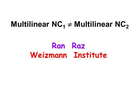 Multilinear NC 1  Multilinear NC 2 Ran Raz Weizmann Institute.