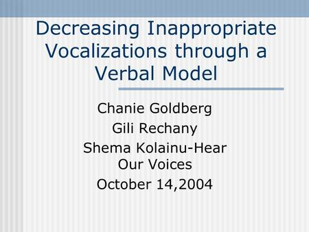 Decreasing Inappropriate Vocalizations through a Verbal Model Chanie Goldberg Gili Rechany Shema Kolainu-Hear Our Voices October 14,2004.