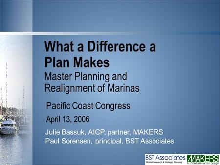 What a Difference a Plan Makes Master Planning and Realignment of Marinas Pacific Coast Congress April 13, 2006 Julie Bassuk, AICP, partner, MAKERS Paul.
