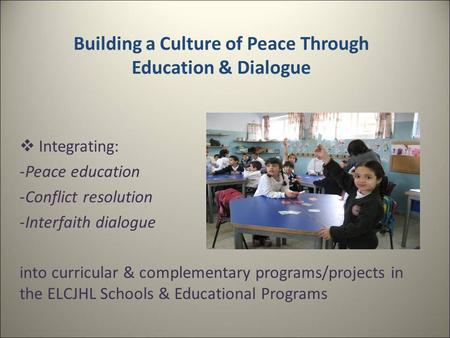 Building a Culture of Peace Through Education & Dialogue  Integrating: -Peace education -Conflict resolution -Interfaith dialogue into curricular & complementary.
