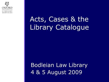 Acts, Cases & the Library Catalogue Bodleian Law Library 4 & 5 August 2009.