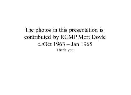 The photos in this presentation is contributed by RCMP Mort Doyle c./Oct 1963 – Jan 1965 Thank you.