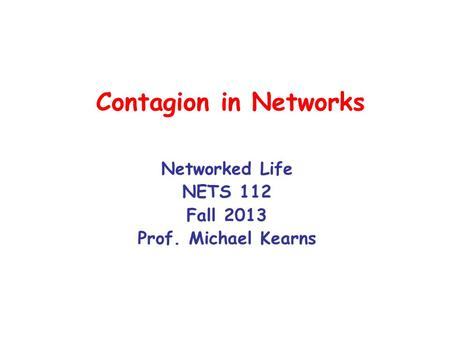 Contagion in Networks Networked Life NETS 112 Fall 2013 Prof. Michael Kearns.