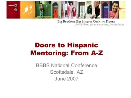 Doors to Hispanic Mentoring: From A-Z BBBS National Conference Scottsdale, AZ June 2007.