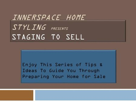 INNERSPACE HOME STYLING PRESENTS STAGING TO SELL Enjoy This Series of Tips & Ideas To Guide You Through Preparing Your Home for Sale.