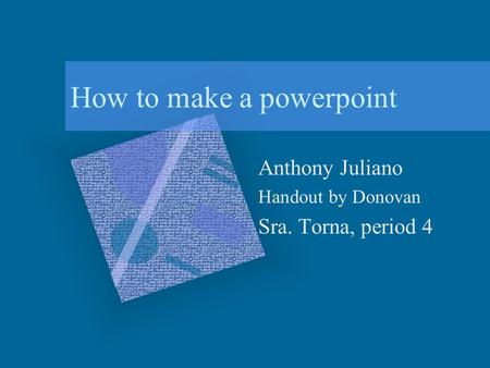 How to make a powerpoint Anthony Juliano Handout by Donovan Sra. Torna, period 4.