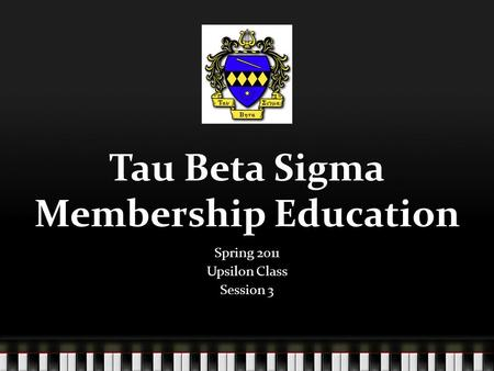Tau Beta Sigma Membership Education Spring 2011 Upsilon Class Session 3.