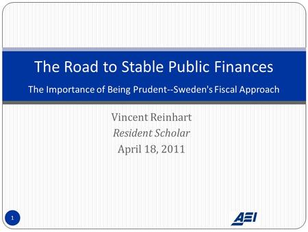 Vincent Reinhart Resident Scholar April 18, 2011 The Road to Stable Public Finances The Importance of Being Prudent--Sweden's Fiscal Approach 1.