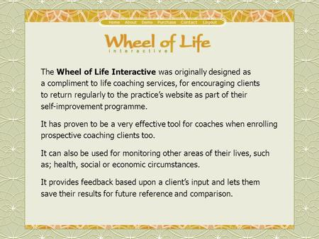 The Wheel of Life Interactive was originally designed as a compliment to life coaching services, for encouraging clients to return regularly to the practice's.