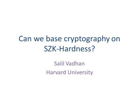 Can we base cryptography on SZK-Hardness? Salil Vadhan Harvard University.